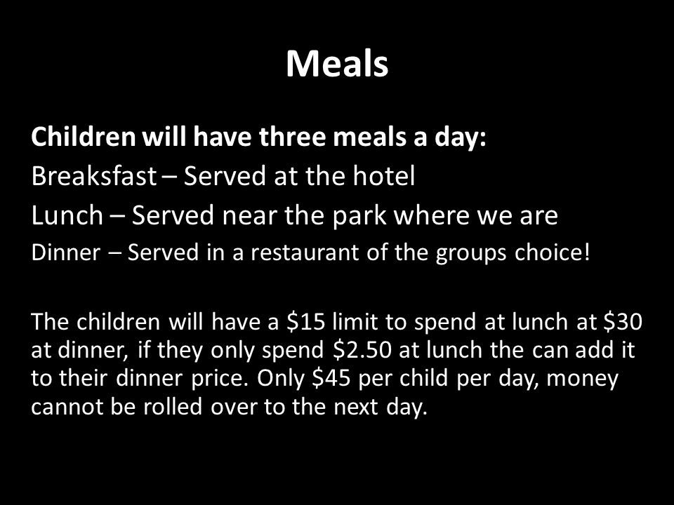 Meals Children will have three meals a day: Breaksfast – Served at the hotel Lunch – Served near the park where we are Dinner – Served in a restaurant