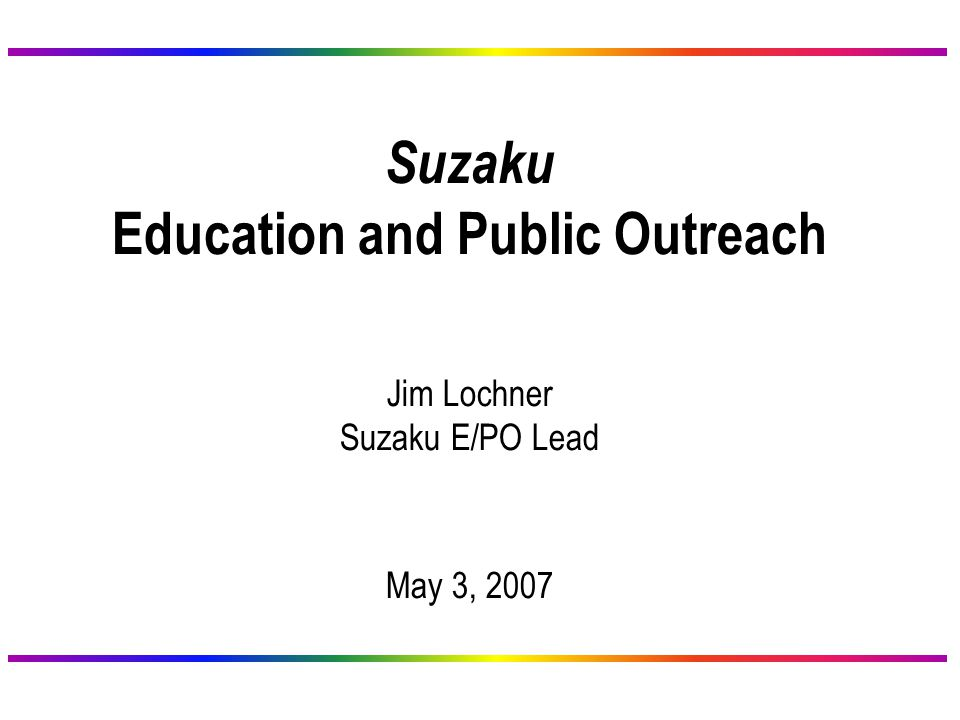 Suzaku Education and Public Outreach Jim Lochner Suzaku E/PO Lead May 3, 2007