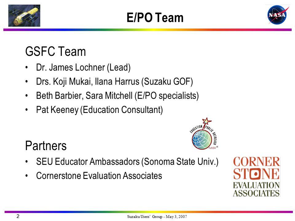 2 Suzaku Users' Group - May 3, 2007 E/PO Team GSFC Team Dr. James Lochner (Lead) Drs. Koji Mukai, Ilana Harrus (Suzaku GOF) Beth Barbier, Sara Mitchel