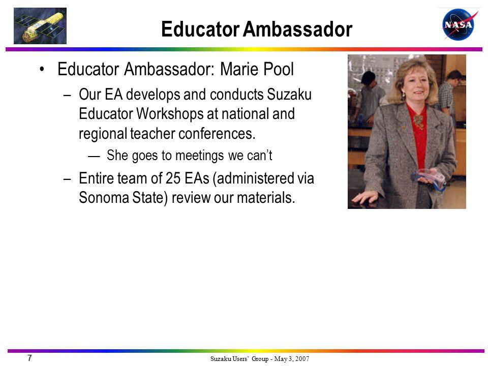 7 Suzaku Users' Group - May 3, 2007 Educator Ambassador Educator Ambassador: Marie Pool –Our EA develops and conducts Suzaku Educator Workshops at nat