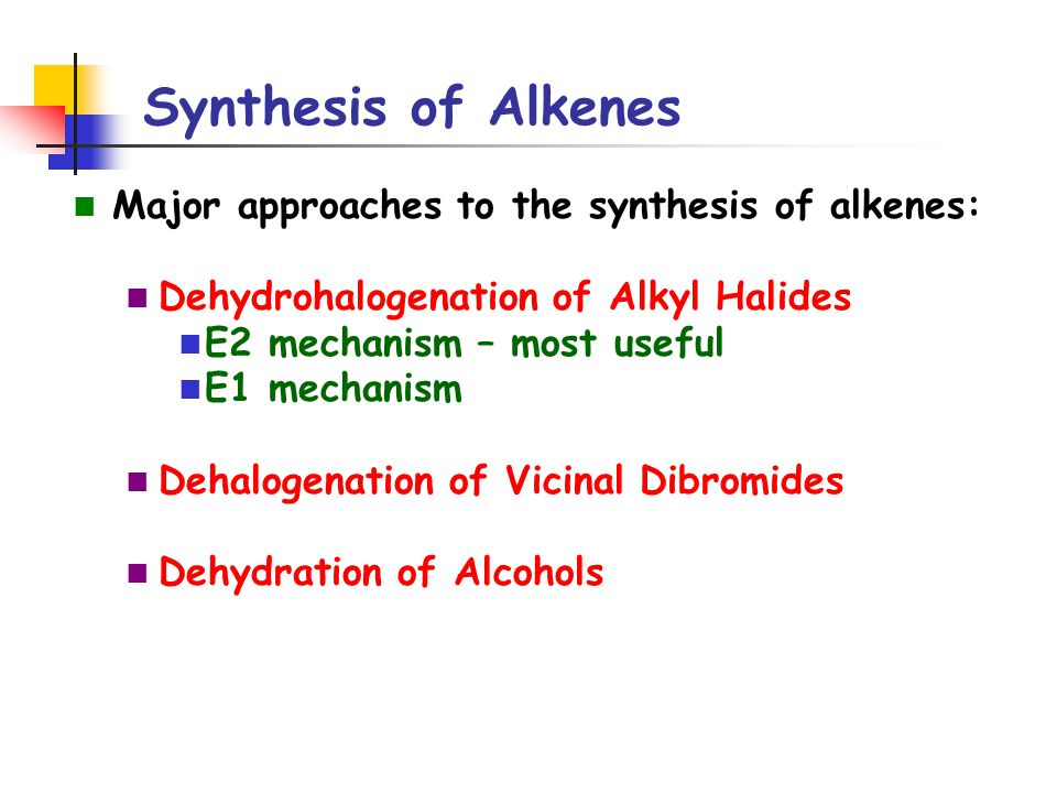 Synthesis of Alkenes Major approaches to the synthesis of alkenes: Dehydrohalogenation of Alkyl Halides E2 mechanism – most useful E1 mechanism Dehalo