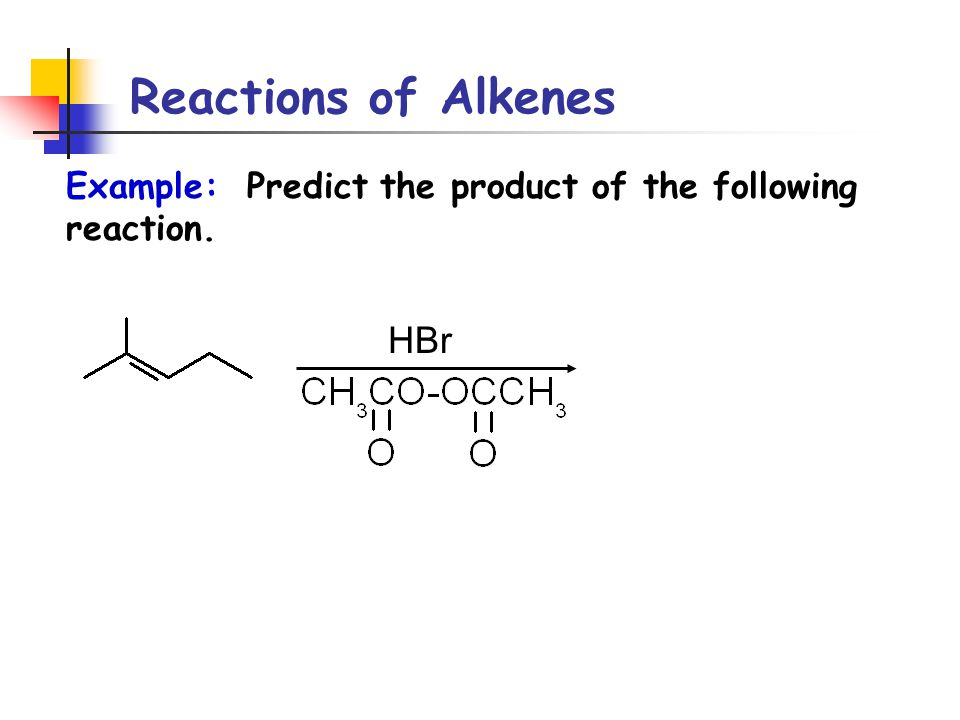 Reactions of Alkenes Example: Predict the product of the following reaction. HBr