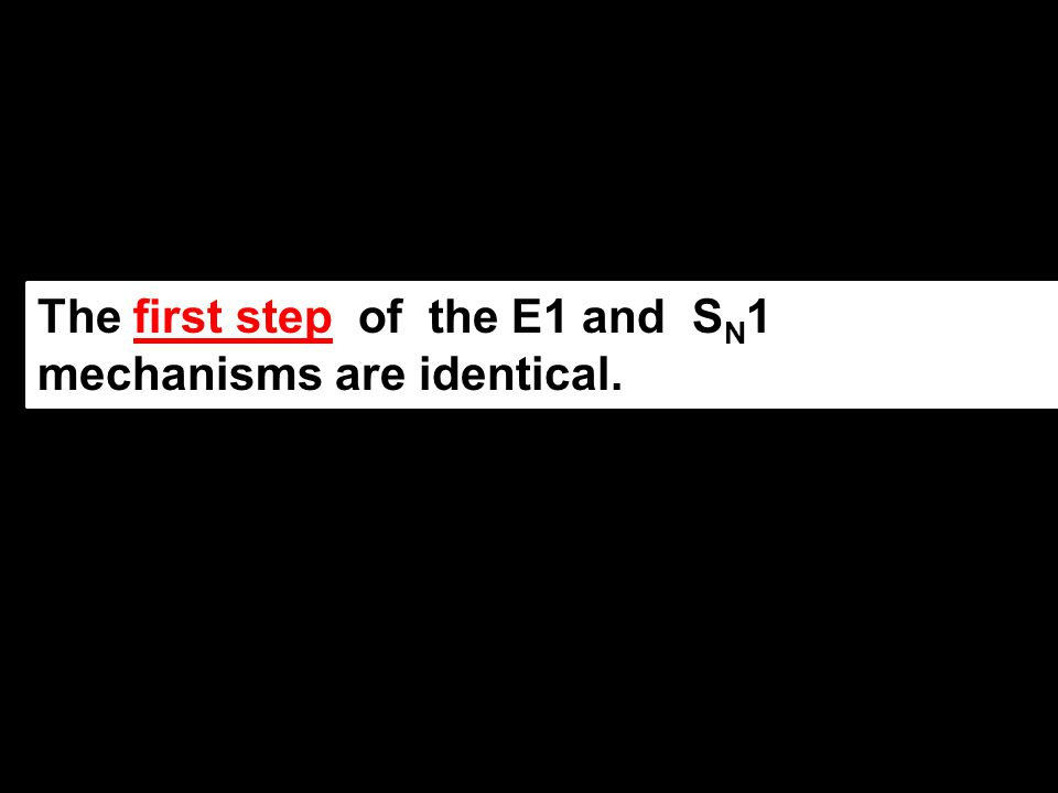 The first step of the E1 and S N 1 mechanisms are identical.