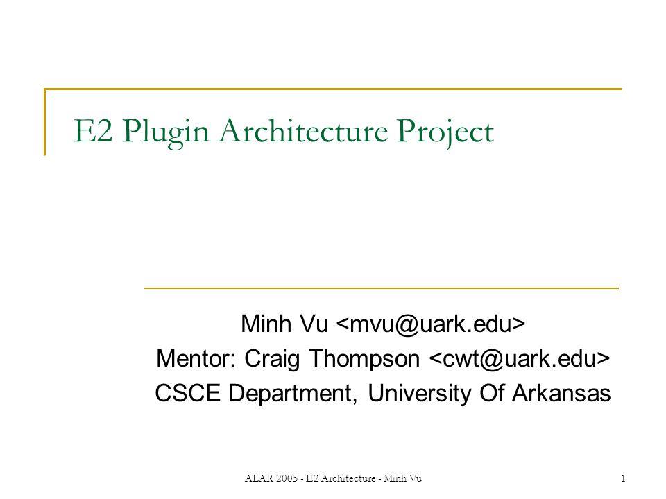 ALAR 2005 - E2 Architecture - Minh Vu1 E2 Plugin Architecture Project Minh Vu Mentor: Craig Thompson CSCE Department, University Of Arkansas