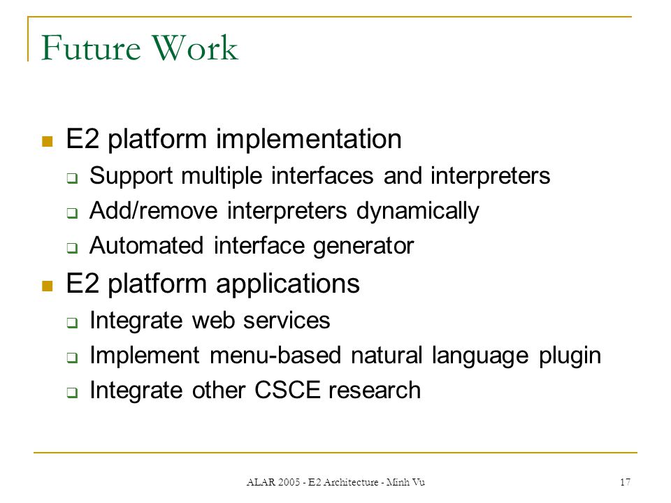 ALAR 2005 - E2 Architecture - Minh Vu 17 Future Work E2 platform implementation  Support multiple interfaces and interpreters  Add/remove interpreters dynamically  Automated interface generator E2 platform applications  Integrate web services  Implement menu-based natural language plugin  Integrate other CSCE research