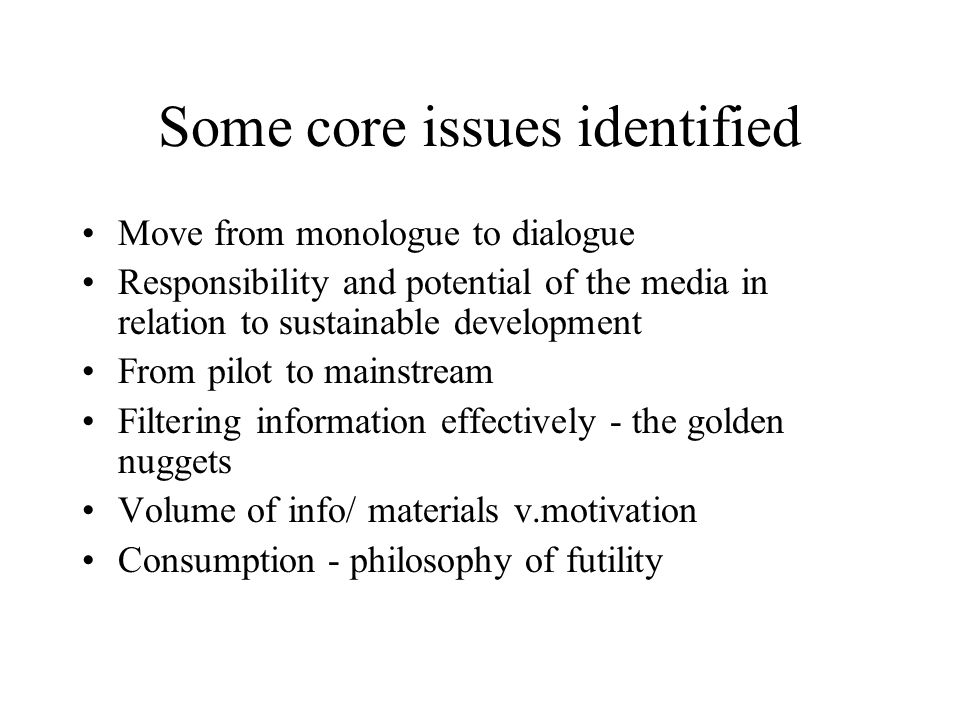 Some core issues identified Move from monologue to dialogue Responsibility and potential of the media in relation to sustainable development From pilot to mainstream Filtering information effectively - the golden nuggets Volume of info/ materials v.motivation Consumption - philosophy of futility