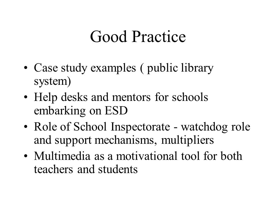 Good Practice Case study examples ( public library system) Help desks and mentors for schools embarking on ESD Role of School Inspectorate - watchdog role and support mechanisms, multipliers Multimedia as a motivational tool for both teachers and students