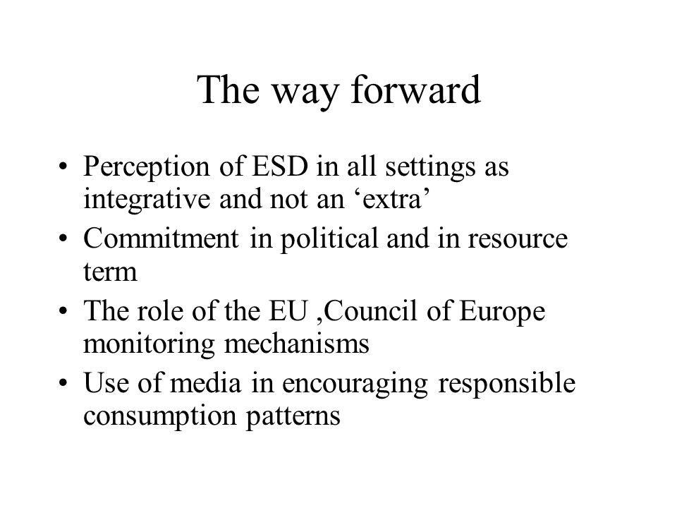 The way forward Perception of ESD in all settings as integrative and not an 'extra' Commitment in political and in resource term The role of the EU,Council of Europe monitoring mechanisms Use of media in encouraging responsible consumption patterns