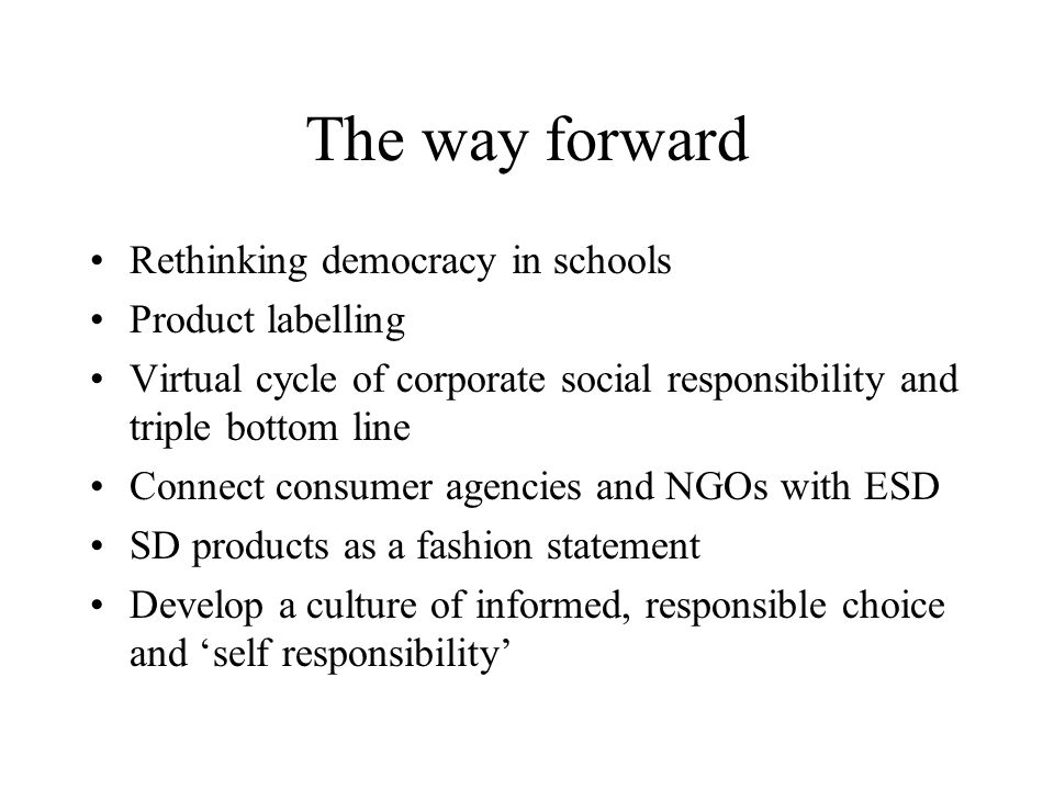 The way forward Rethinking democracy in schools Product labelling Virtual cycle of corporate social responsibility and triple bottom line Connect consumer agencies and NGOs with ESD SD products as a fashion statement Develop a culture of informed, responsible choice and 'self responsibility'