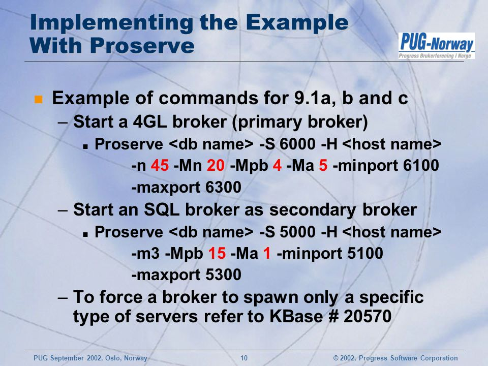 © 2002, Progress Software CorporationPUG September 2002, Oslo, Norway 10 Implementing the Example With Proserve n Example of commands for 9.1a, b and c –Start a 4GL broker (primary broker) n Proserve -S 6000 -H -n 45 -Mn 20 -Mpb 4 -Ma 5 -minport 6100 -maxport 6300 –Start an SQL broker as secondary broker n Proserve -S 5000 -H -m3 -Mpb 15 -Ma 1 -minport 5100 -maxport 5300 –To force a broker to spawn only a specific type of servers refer to KBase # 20570