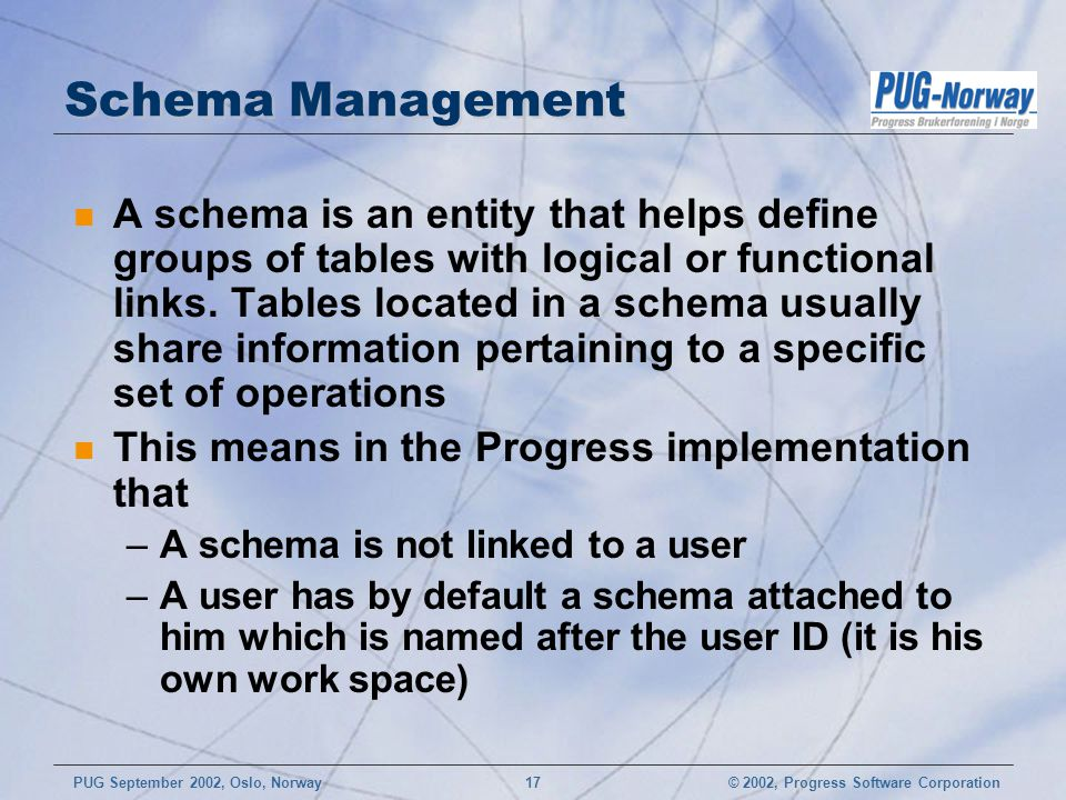 © 2002, Progress Software CorporationPUG September 2002, Oslo, Norway 17 Schema Management n A schema is an entity that helps define groups of tables with logical or functional links.