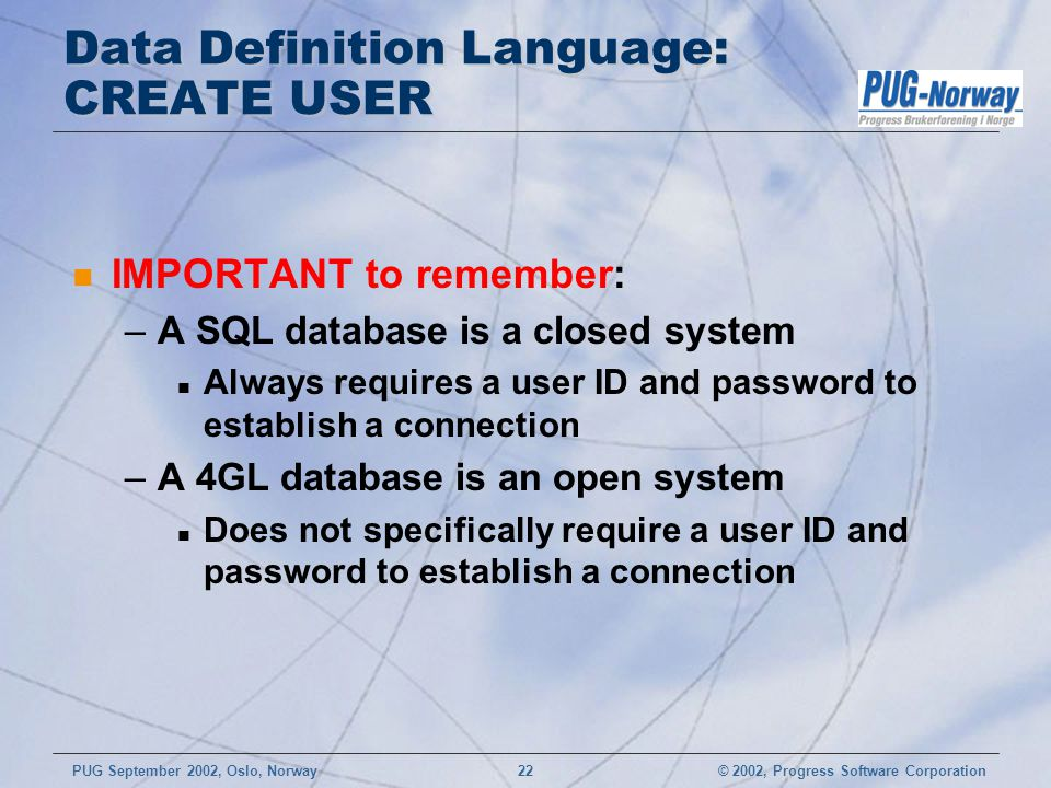 © 2002, Progress Software CorporationPUG September 2002, Oslo, Norway 22 Data Definition Language: CREATE USER n IMPORTANT to remember: –A SQL databas