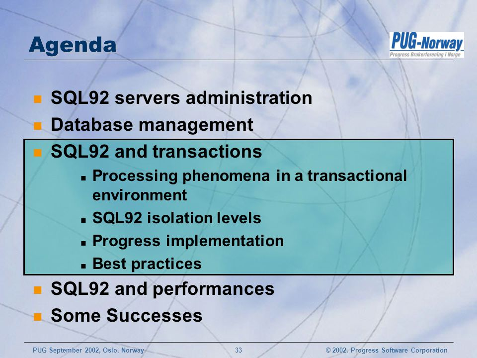 © 2002, Progress Software CorporationPUG September 2002, Oslo, Norway 33 Agenda n SQL92 servers administration n Database management n SQL92 and transactions n Processing phenomena in a transactional environment n SQL92 isolation levels n Progress implementation n Best practices n SQL92 and performances n Some Successes