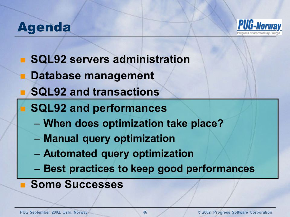 © 2002, Progress Software CorporationPUG September 2002, Oslo, Norway 46 Agenda n SQL92 servers administration n Database management n SQL92 and trans
