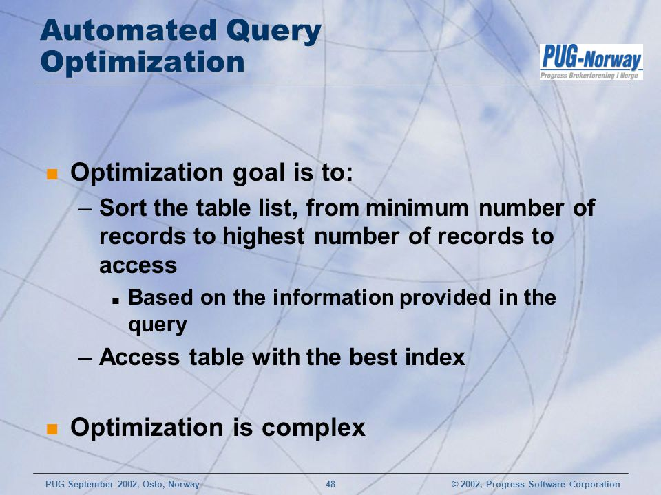 © 2002, Progress Software CorporationPUG September 2002, Oslo, Norway 48 Automated Query Optimization n Optimization goal is to: –Sort the table list, from minimum number of records to highest number of records to access n Based on the information provided in the query –Access table with the best index n Optimization is complex