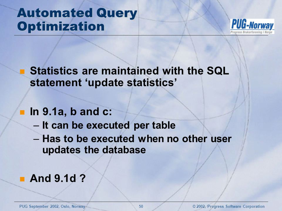 © 2002, Progress Software CorporationPUG September 2002, Oslo, Norway 50 Automated Query Optimization n Statistics are maintained with the SQL stateme
