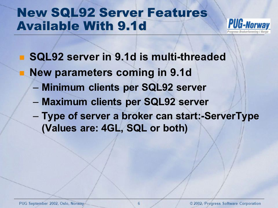 © 2002, Progress Software CorporationPUG September 2002, Oslo, Norway 6 New SQL92 Server Features Available With 9.1d n SQL92 server in 9.1d is multi-threaded n New parameters coming in 9.1d –Minimum clients per SQL92 server –Maximum clients per SQL92 server –Type of server a broker can start:-ServerType (Values are: 4GL, SQL or both)