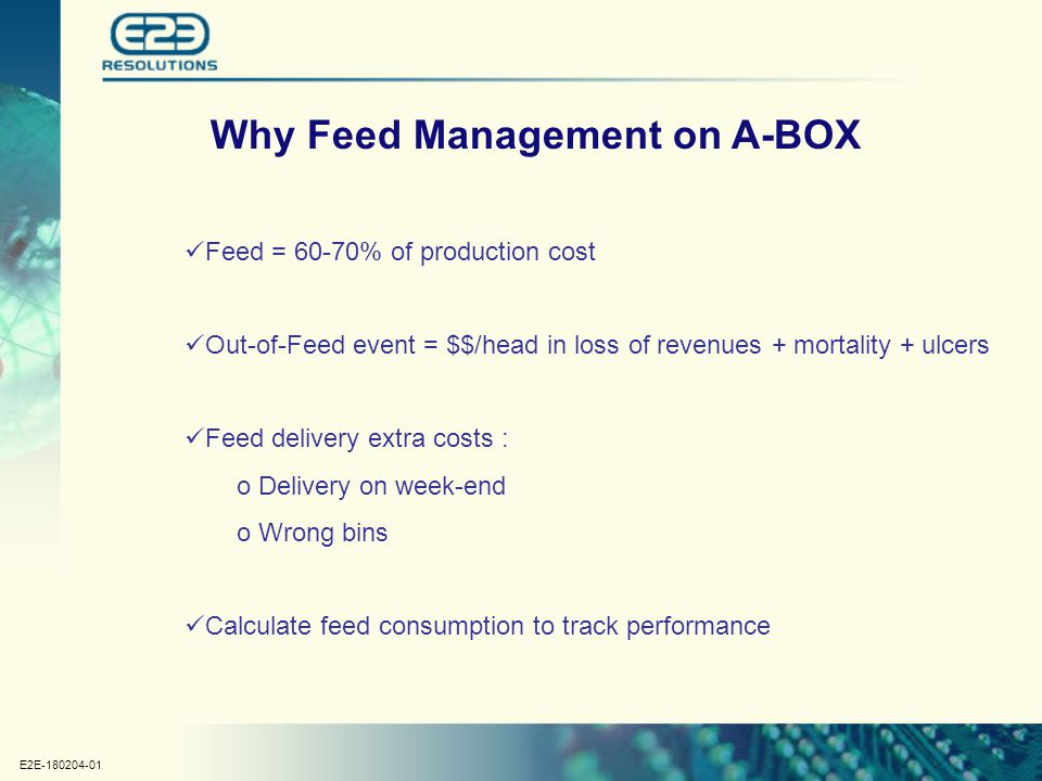 E2E-180204-01 Why Feed Management on A-BOX Feed = 60-70% of production cost Out-of-Feed event = $$/head in loss of revenues + mortality + ulcers Feed delivery extra costs : o Delivery on week-end o Wrong bins Calculate feed consumption to track performance
