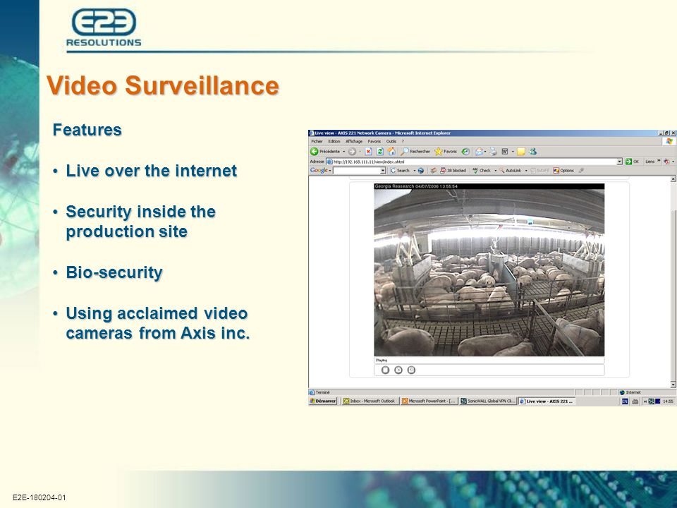 E2E-180204-01 Video Surveillance Features Live over the internetLive over the internet Security inside the production siteSecurity inside the production site Bio-securityBio-security Using acclaimed video cameras from Axis inc.Using acclaimed video cameras from Axis inc.