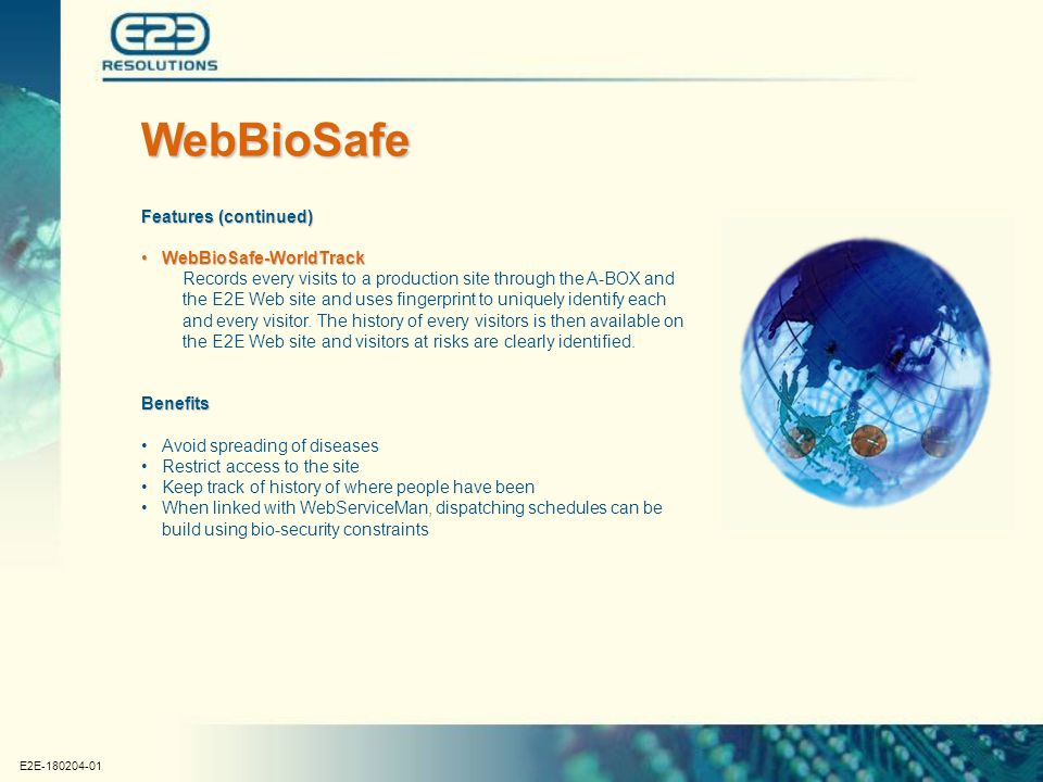 E2E-180204-01 Features (continued) WebBioSafe-WorldTrackWebBioSafe-WorldTrack Records every visits to a production site through the A-BOX and the E2E Web site and uses fingerprint to uniquely identify each and every visitor.