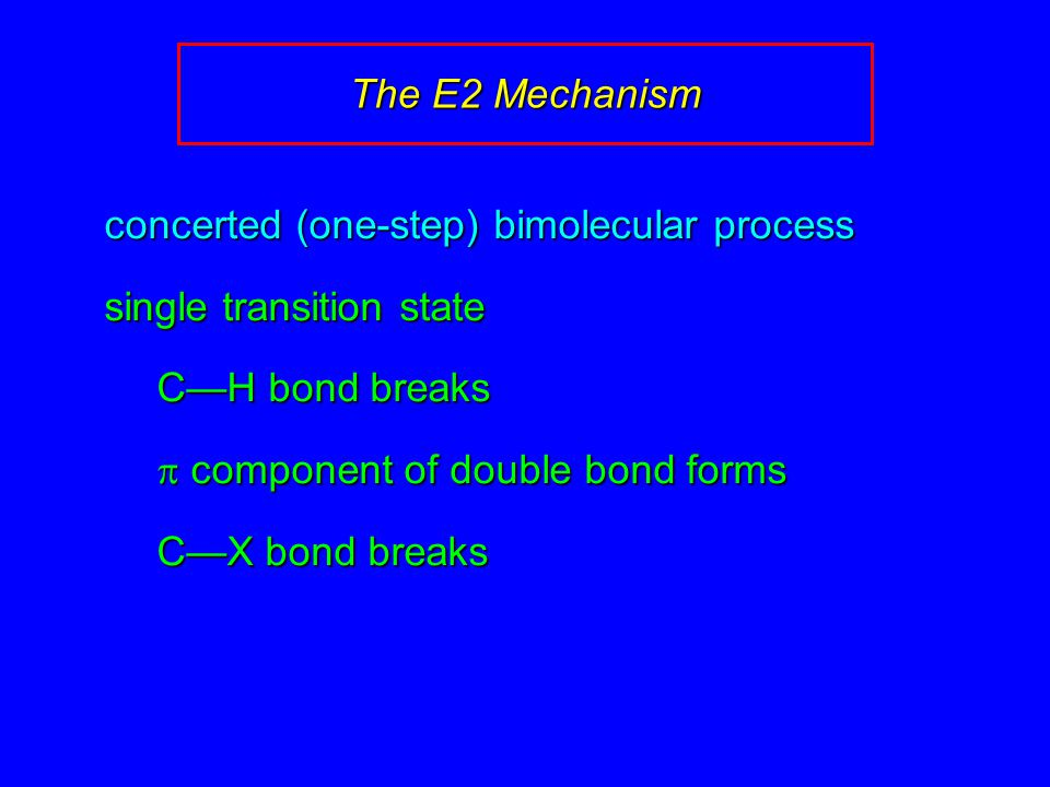 concerted (one-step) bimolecular process single transition state C—H bond breaks  component of double bond forms C—X bond breaks The E2 Mechanism