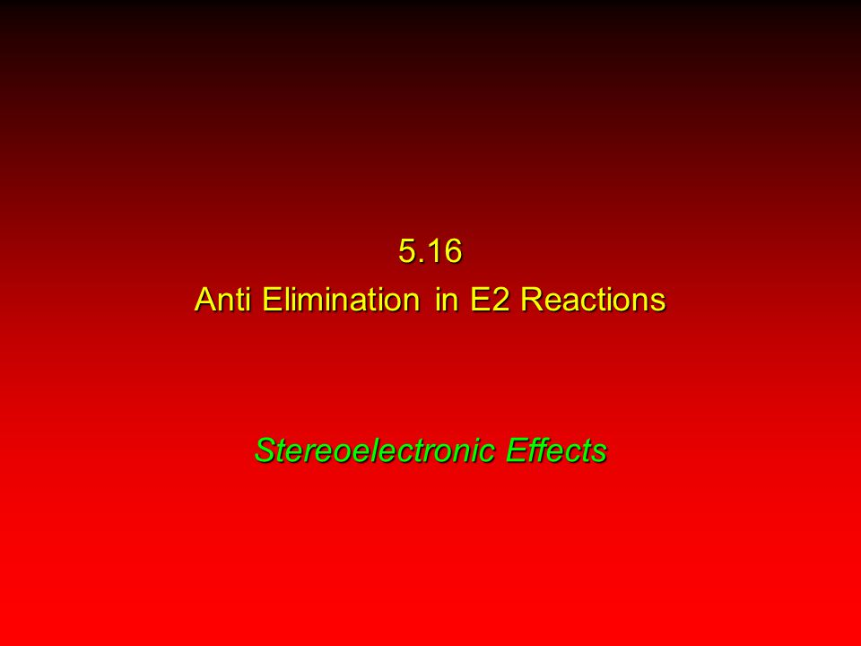 Stereoelectronic Effects 5.16 Anti Elimination in E2 Reactions