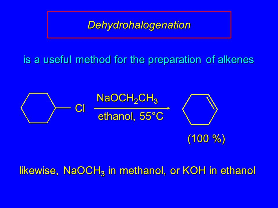 is a useful method for the preparation of alkenes (100 %) likewise, NaOCH 3 in methanol, or KOH in ethanol NaOCH 2 CH 3 ethanol, 55°C Dehydrohalogenation Cl