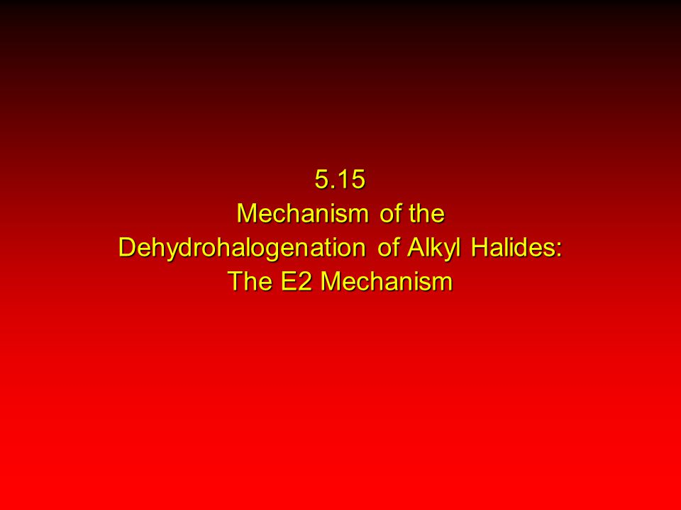 5.15 Mechanism of the Dehydrohalogenation of Alkyl Halides: The E2 Mechanism