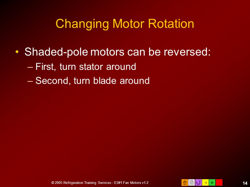  © 2005 Refrigeration Training Services - E2#1 Fan Motors v1.2 14 Changing Motor Rotation Shaded-pole motors can be reversed: –First, turn stator