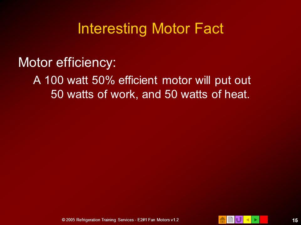  © 2005 Refrigeration Training Services - E2#1 Fan Motors v1.2 15 Interesting Motor Fact Motor efficiency: A 100 watt 50% efficient motor will put