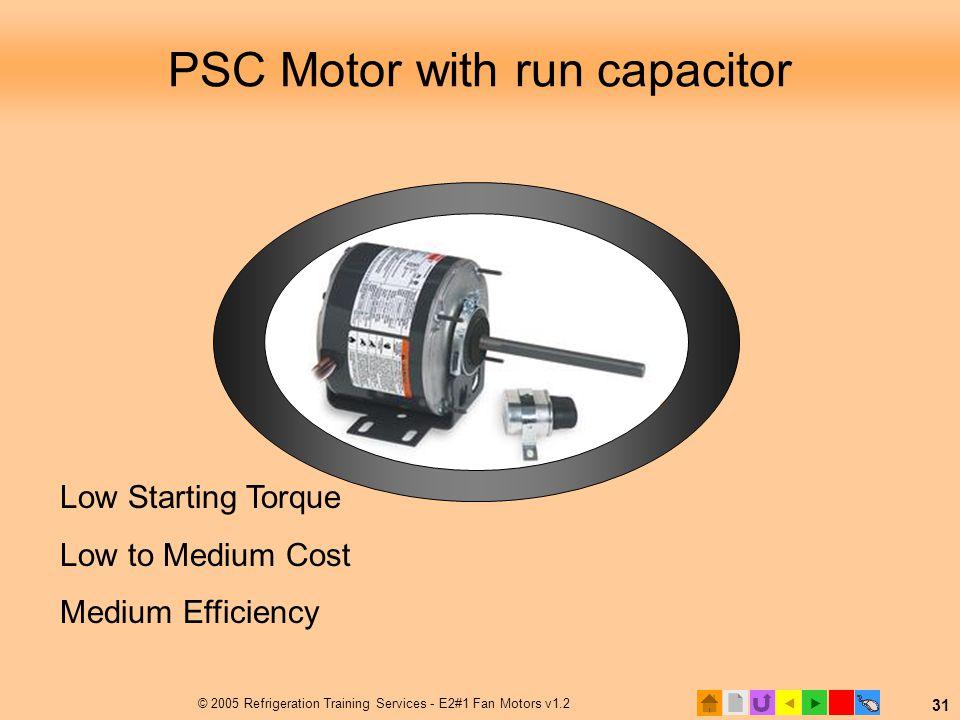  © 2005 Refrigeration Training Services - E2#1 Fan Motors v1.2 31 PSC Motor with run capacitor Low Starting Torque Low to Medium Cost Medium Efficie