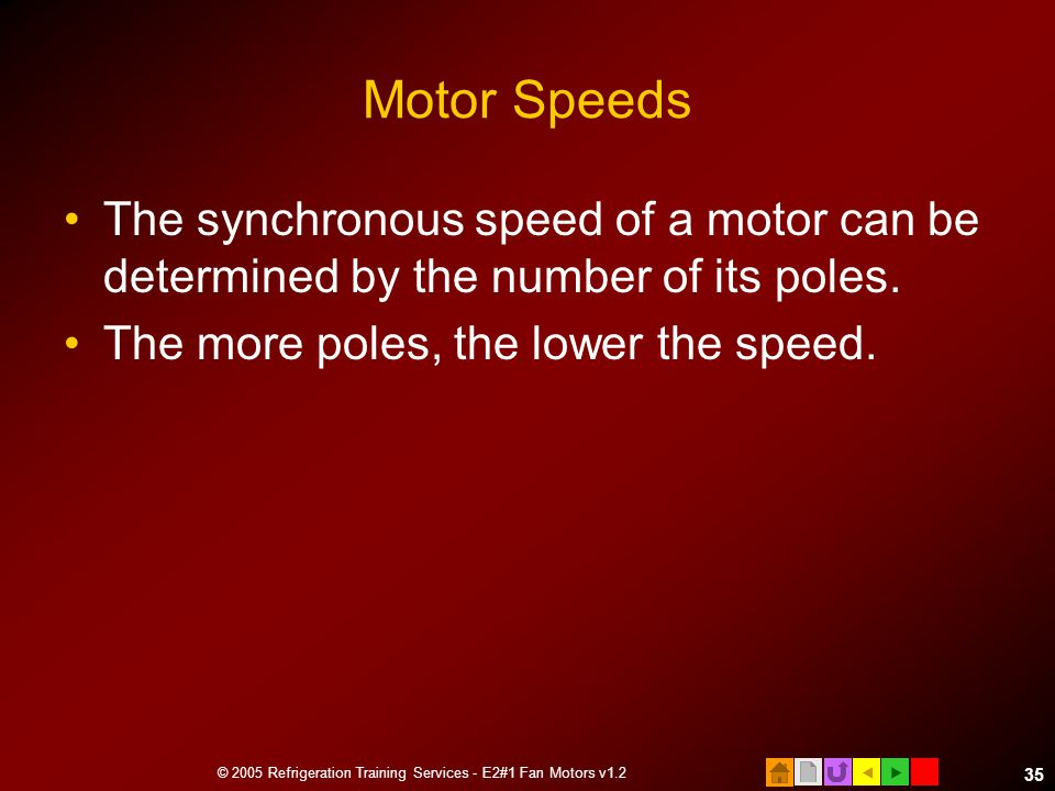  © 2005 Refrigeration Training Services - E2#1 Fan Motors v1.2 35 Motor Speeds The synchronous speed of a motor can be determined by the number of