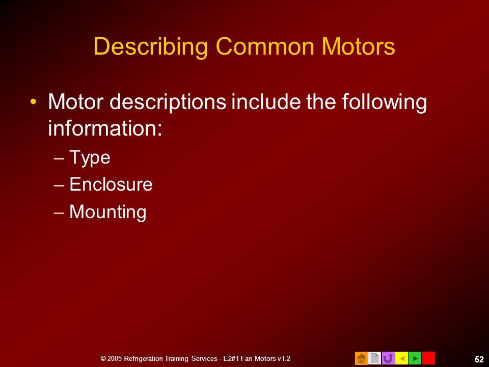  © 2005 Refrigeration Training Services - E2#1 Fan Motors v1.2 52 Describing Common Motors Motor descriptions include the following information: –