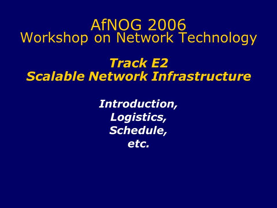 AfNOG 2006 Workshop on Network Technology Track E2 Scalable Network Infrastructure Introduction, Logistics, Schedule, etc.