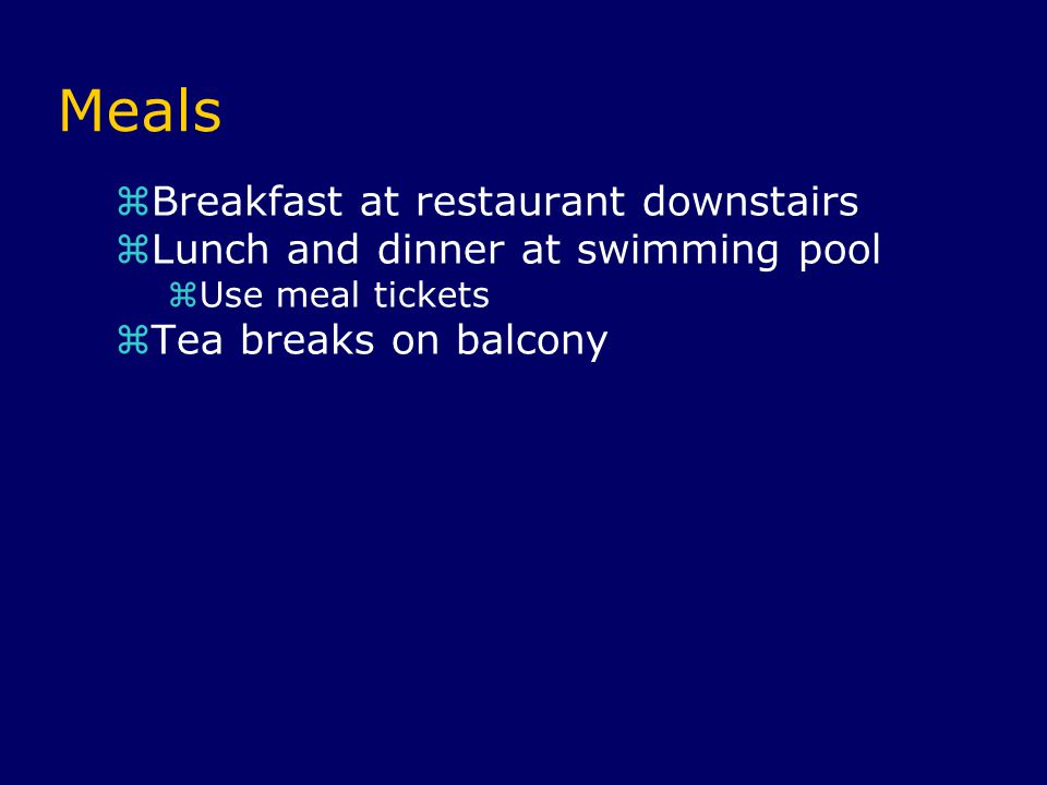 Meals  Breakfast at restaurant downstairs  Lunch and dinner at swimming pool  Use meal tickets  Tea breaks on balcony