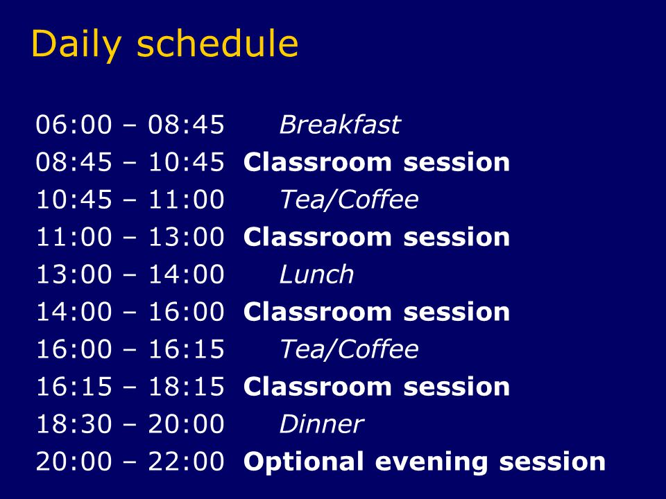 Daily schedule 06:00 – 08:45 Breakfast 08:45 – 10:45 Classroom session 10:45 – 11:00 Tea/Coffee 11:00 – 13:00 Classroom session 13:00 – 14:00 Lunch 14:00 – 16:00 Classroom session 16:00 – 16:15 Tea/Coffee 16:15 – 18:15 Classroom session 18:30 – 20:00 Dinner 20:00 – 22:00 Optional evening session