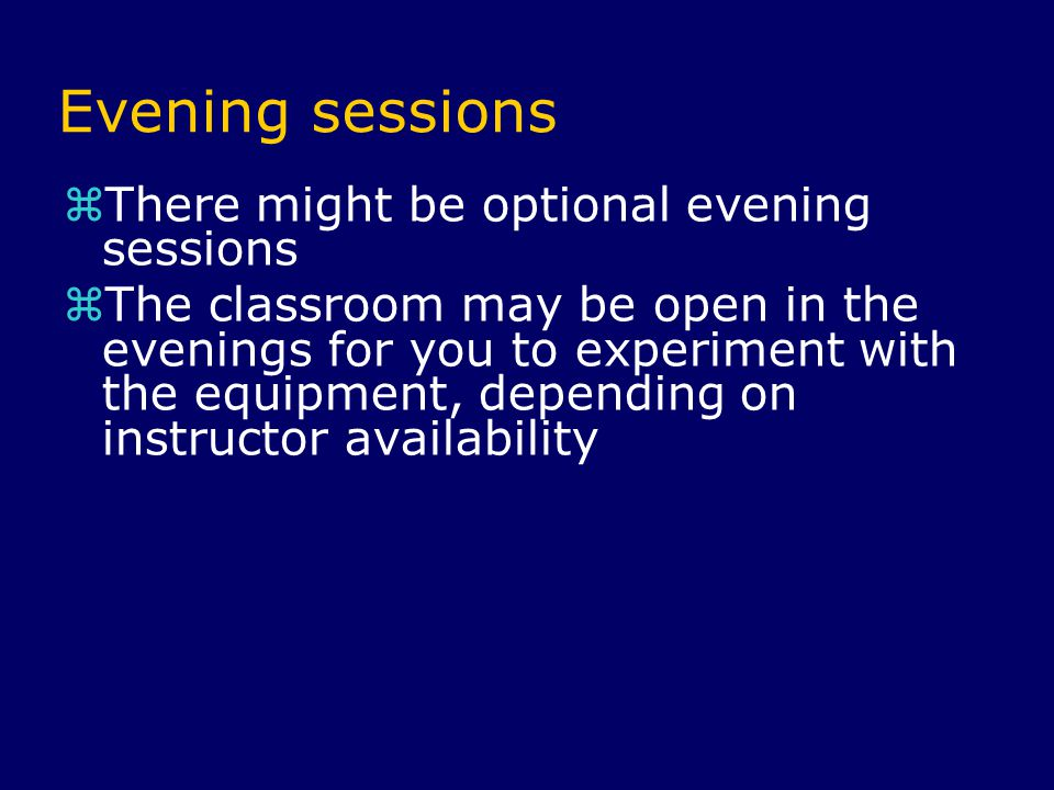Evening sessions  There might be optional evening sessions  The classroom may be open in the evenings for you to experiment with the equipment, depending on instructor availability