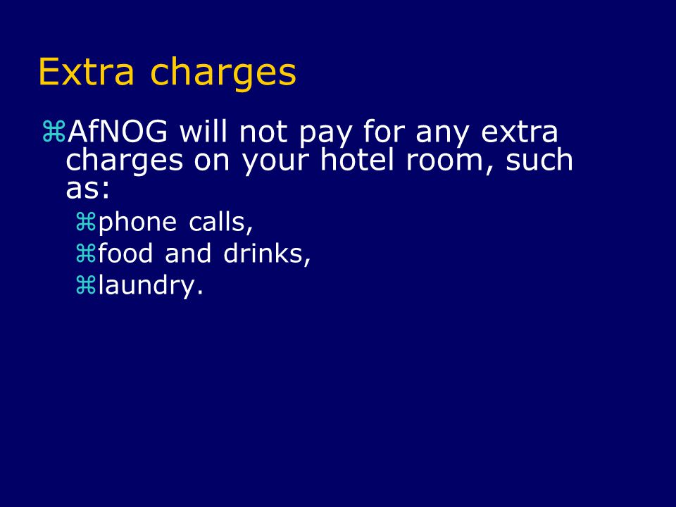 Extra charges  AfNOG will not pay for any extra charges on your hotel room, such as:  phone calls,  food and drinks,  laundry.