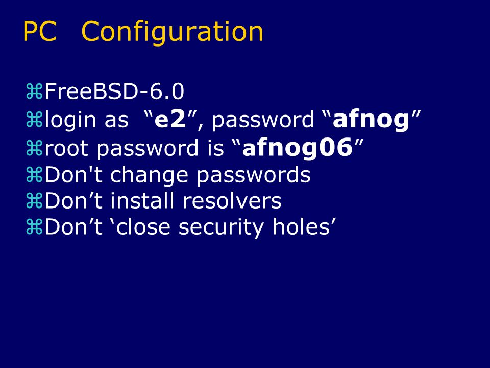 PC Configuration  FreeBSD-6.0  login as e 2 , password afnog  root password is a fnog06  Don t change passwords  Don't install resolvers  Don't 'close security holes'