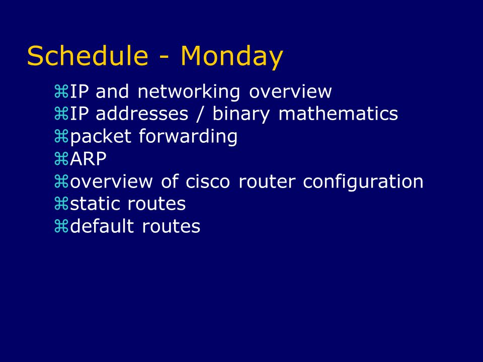Schedule - Monday  IP and networking overview  IP addresses / binary mathematics  packet forwarding  ARP  overview of cisco router configuration  static routes  default routes