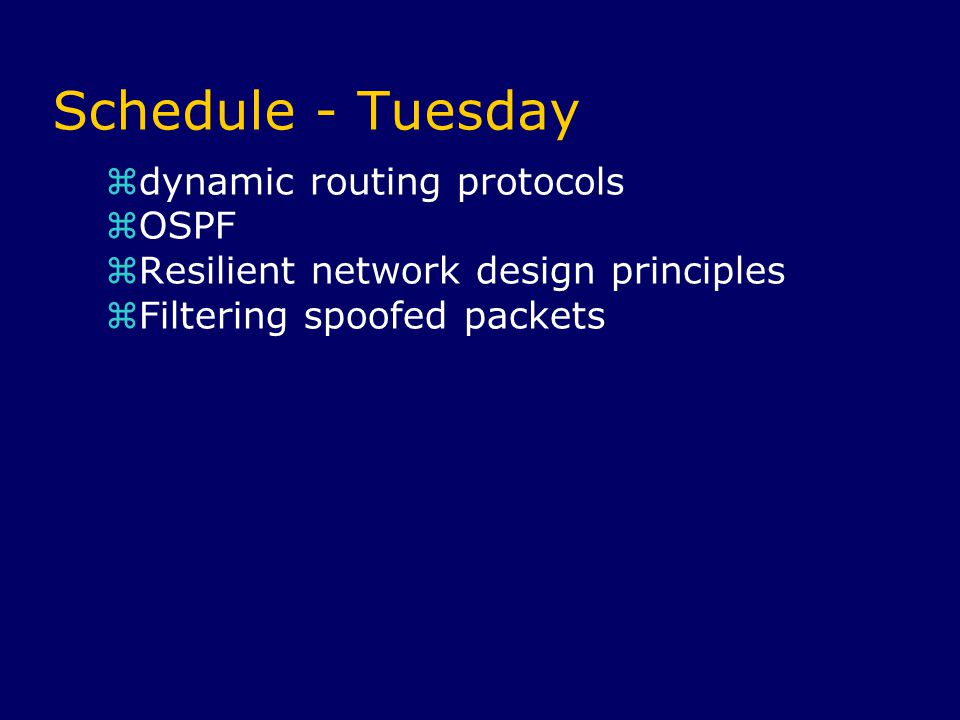 Schedule - Tuesday  dynamic routing protocols  OSPF  Resilient network design principles  Filtering spoofed packets