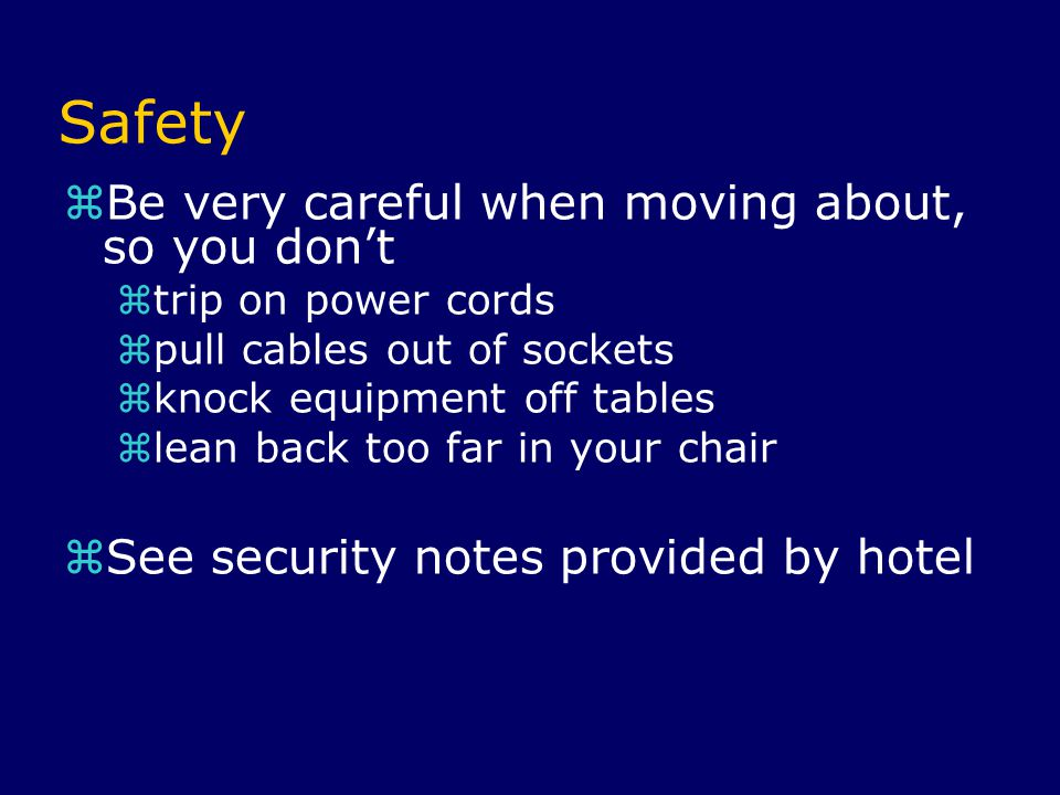 Safety  Be very careful when moving about, so you don't  trip on power cords  pull cables out of sockets  knock equipment off tables  lean back too far in your chair  See security notes provided by hotel