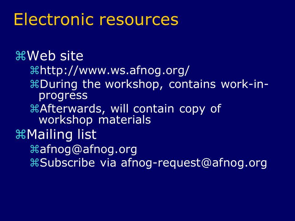 Electronic resources  Web site  http://www.ws.afnog.org/  During the workshop, contains work-in- progress  Afterwards, will contain copy of workshop materials  Mailing list  afnog@afnog.org  Subscribe via afnog-request@afnog.org