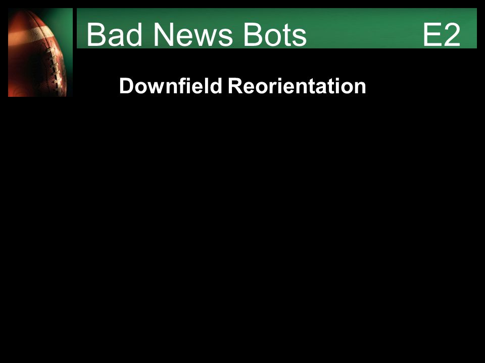 Bad News Bots E2 Downfield Reorientation