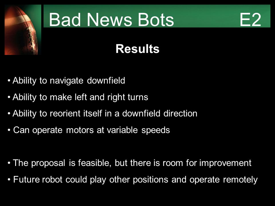 Bad News Bots E2 Results Ability to navigate downfield Ability to make left and right turns Ability to reorient itself in a downfield direction Can operate motors at variable speeds The proposal is feasible, but there is room for improvement Future robot could play other positions and operate remotely