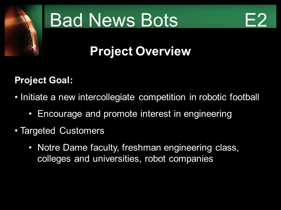 Bad News Bots E2 Project Overview Final competition similar to real American football Incorporate throwing, passing, running, kicking, punting, tackling, catching, etc.