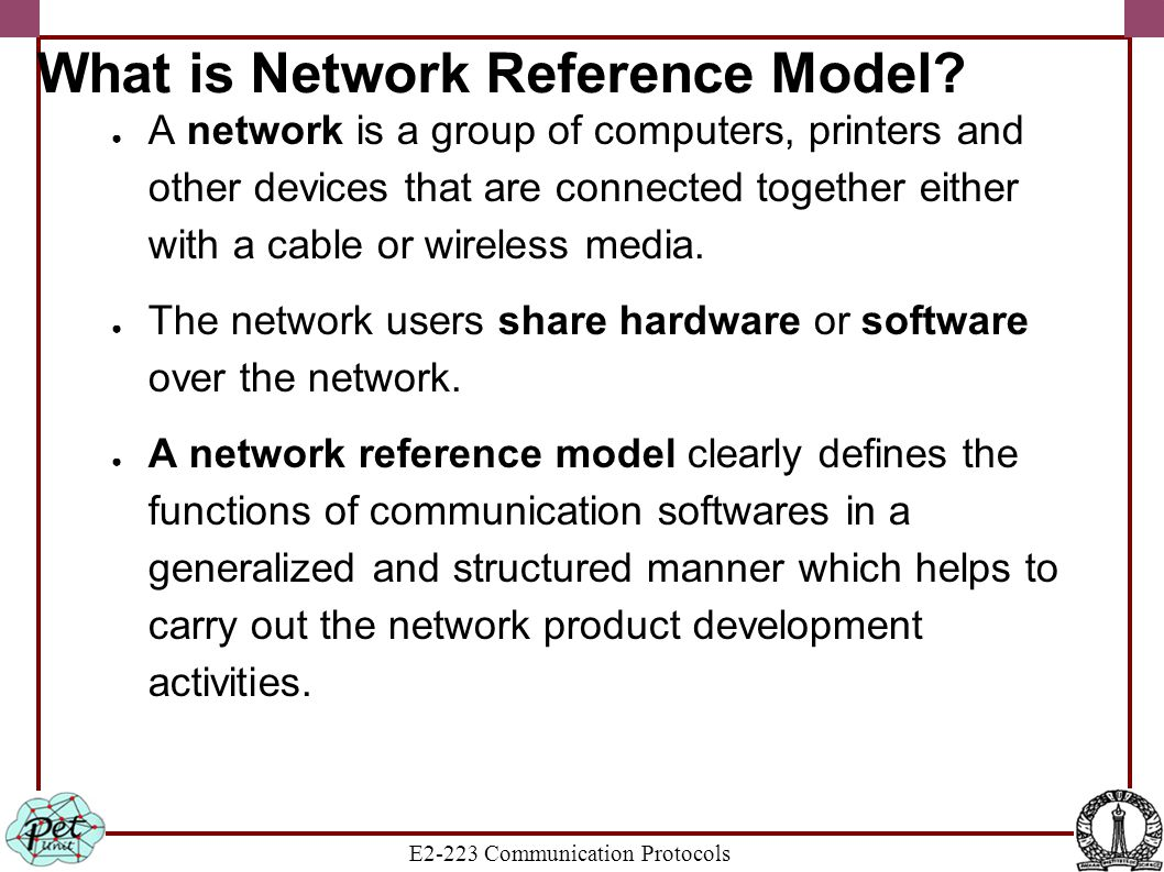 E2-223 Communication Protocols What is Network Reference Model? ● A network is a group of computers, printers and other devices that are connected tog