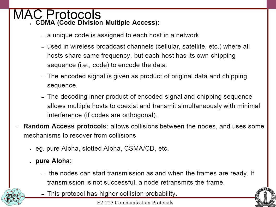 E2-223 Communication Protocols MAC Protocols ● CDMA (Code Division Multiple Access): – a unique code is assigned to each host in a network. – used in