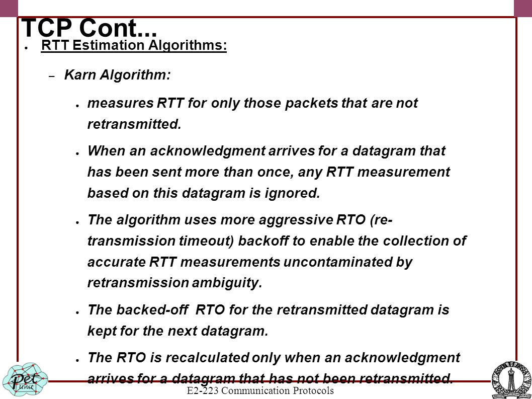 E2-223 Communication Protocols TCP Cont... ● RTT Estimation Algorithms: – Karn Algorithm: ● measures RTT for only those packets that are not retransmi