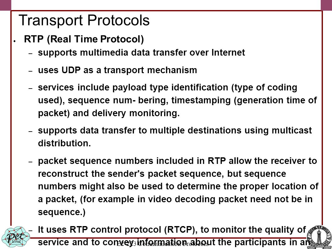 E2-223 Communication Protocols Transport Protocols ● RTP (Real Time Protocol) – supports multimedia data transfer over Internet – uses UDP as a transp